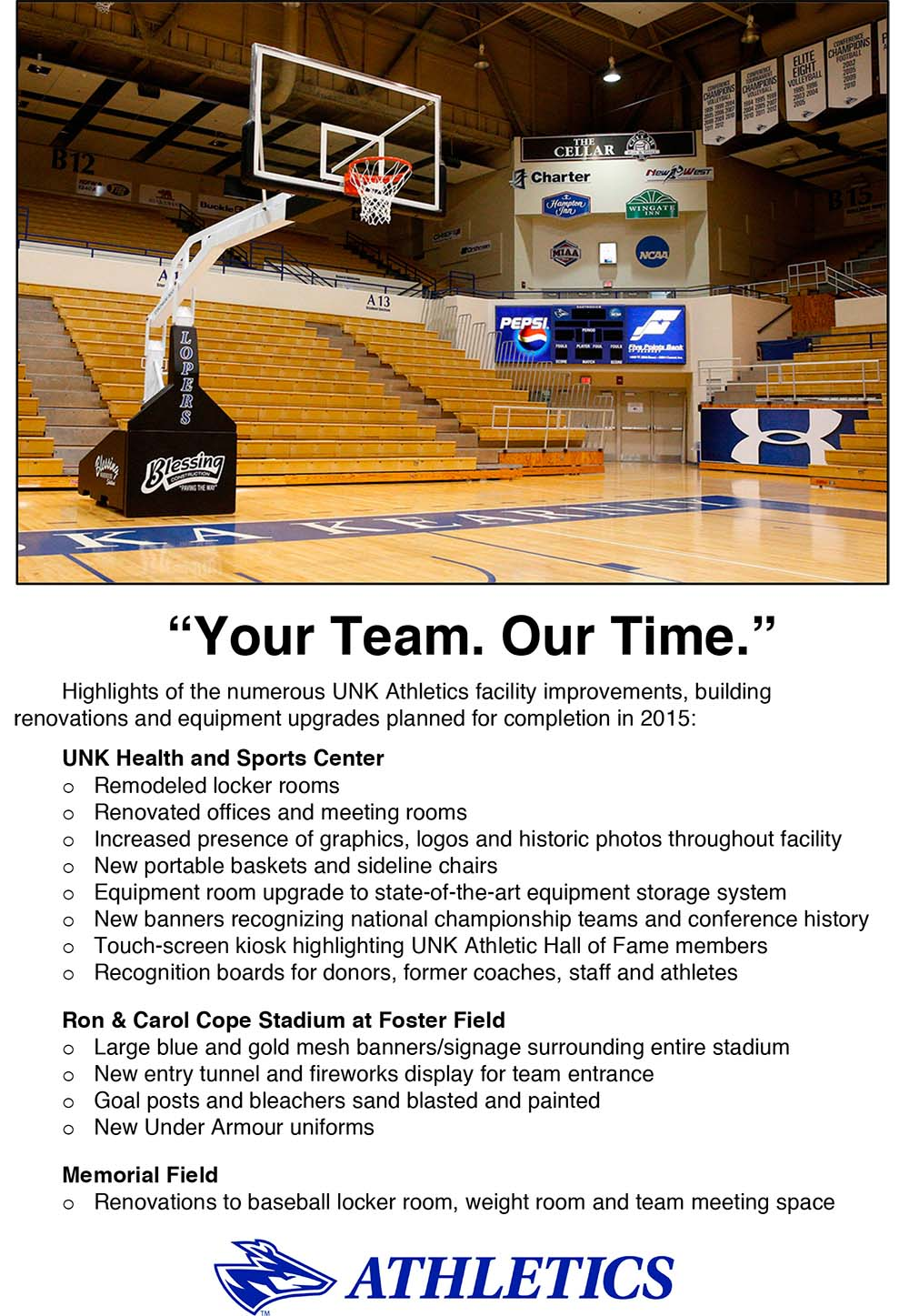 Highlights of the numerous UNK Athletics facility improvements, building renovations and equipment upgrades planned for completion in 2015:  UNK Health and Sports Center  oRemodeled locker rooms oRenovated offices and meeting rooms oIncreased presence of graphics, logos and historic photos throughout facility oNew portable baskets and sideline chairs oEquipment room upgrade to state-of-the-art equipment storage system oNew banners recognizing national championship teams and conference history oTouch-screen kiosk highlighting UNK Athletic Hall of Fame members oRecognition boards for donors, former coaches, staff and athletes  Ron & Carol Cope Stadium at Foster Field oLarge blue and gold mesh banners/signage surrounding entire stadium oNew entry tunnel and fireworks display for team entrance oGoal posts and bleachers sand blasted and painted oNew Under Armour uniforms  Memorial Field oRenovations to baseball locker room, weight room and team meeting space