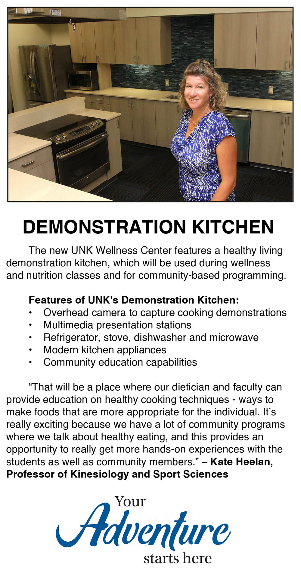 "The new UNK Wellness Center features a healthy living demonstration kitchen, which will be used during wellness and nutrition classes and for community-based programming.   Features of UNK's Demonstration Kitchen: •	Overhead camera to capture cooking demonstrations •	Multimedia presentation stations •	Refrigerator, stove, dishwasher and microwave •	Modern kitchen appliances •	Community education capabilities  ""That will be a place where our dietician and faculty can provide education on healthy cooking techniques - ways to make foods that are more appropriate for the individual. It's really exciting because we have a lot of community programs where we talk about healthy eating, and this provides an opportunity to really get more hands-on experiences with the students as well as community members."" – Kate Heelan, Professor of Kinesiology and Sport Sciences"