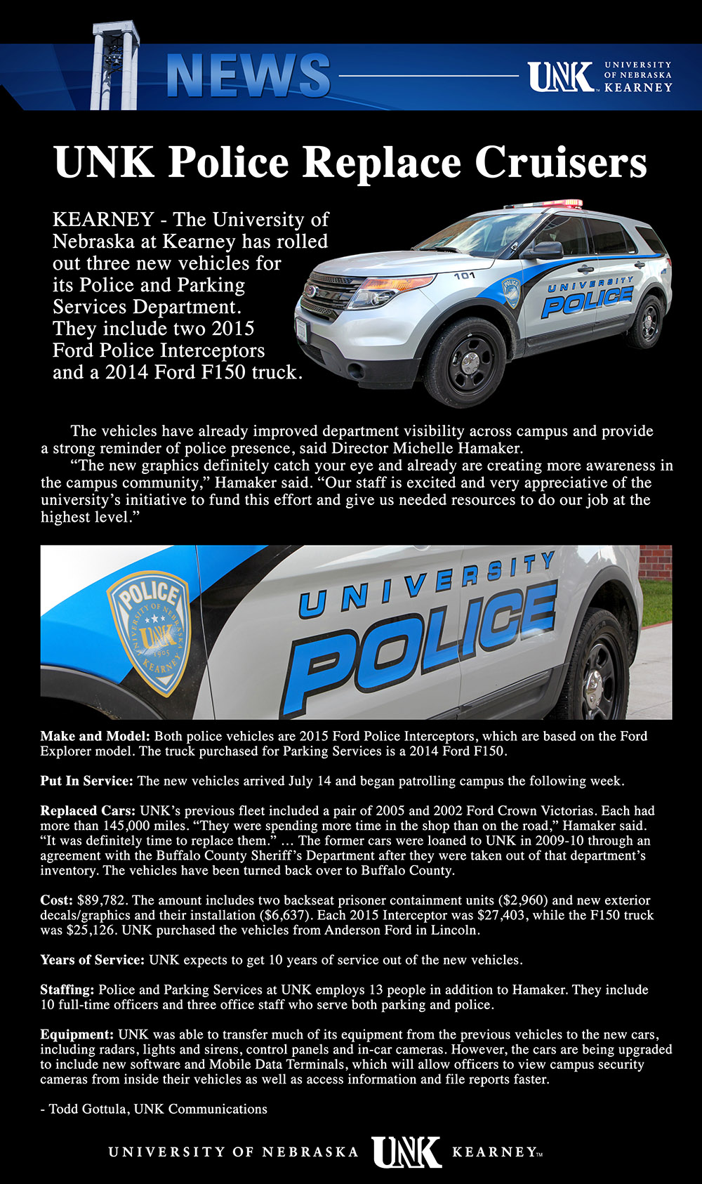 "UNK Police Replace Cruisers  KEARNEY - The University of Nebraska at Kearney has rolled out three new vehicles for its Police and Parking Services Department. They include two 2015 Ford Police Interceptors and a 2014 Ford F150 truck. The vehicles have already improved department visibility across campus and provide a strong reminder of police presence, said Director Michelle Hamaker. ""The new graphics definitely catch your eye and already are creating more awareness in the campus community,"" Hamaker said. ""Our staff is excited and very appreciative of the university's initiative to fund this effort and give us needed resources to do our job at the highest level.""  Make and Model: Both police vehicles are 2015 Ford Police Interceptors, which are based on the Ford Explorer model. The truck purchased for Parking Services is a 2014 Ford F150. Put In Service: The new vehicles arrived July 14 and began patrolling campus the following week. Replaced Cars: UNK's previous fleet included a pair of 2005 and 2002 Ford Crown Victorias. Each had more than 145,000 miles. ""They were spending more time in the shop than on the road,"" Hamaker said. ""It was definitely time to replace them."" … The former cars were loaned to UNK in 2009-10 through an agreement with the Buffalo County Sheriff's Department after they were taken out of that department's inventory. The vehicles have been turned back over to Buffalo County. Cost: $89,782. The amount includes two backseat prisoner containment units ($2,960) and new exterior decals/graphics and their installation ($6,637). Each 2015 Interceptor was $27,403, while the F150 truck was $25,126. UNK purchased the vehicles from Anderson Ford in Lincoln. Years of Service: UNK expects to get 10 years of service out of the new vehicles.  Staffing: Police and Parking Services at UNK employs 13 people in addition to Hamaker. They include 10 full-time officers and three office staff who serve both parking and police. Equipment: UNK was able to transfer much of its equipment from the previous vehicles to the new cars, including radars, lights and sirens, control panels and in-car cameras. However, the cars are being upgraded to include new software and Mobile Data Terminals, which will allow officers to view campus security cameras from inside their vehicles as well as access information and file reports faster."