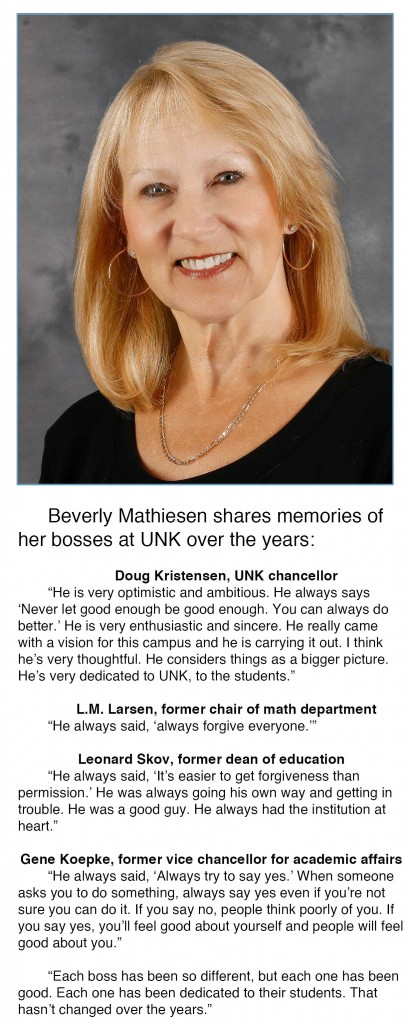 "Beverly Mathiesen shares memories from her bosses at UNK over the years:   L.M. Larsen, former chair of math department ""He always said, 'always forgive everyone.'""   Leonard Skov, former dean of education ""He always said, 'It's easier to get forgiveness than permission.' He was always going his own way and getting in trouble. He was a good guy, he always had the institution at heart.""   Gene Koepke, former vice chancellor for academic affairs ""He always said, 'Always try to say yes.' When someone asks you to do something, always say yes even if you're not sure you can do it. If you say no people think poorly of you. If you say yes, you'll feel good about yourself and people will feel good about you.""   Doug Kristensen, UNK chancellor ""He is very optimistic and ambitious. He always says 'Never let good enough be good enough. You can always do better.' He is very enthusiastic and sincere. He really came with a vision for this campus and he is carrying it out. I think he's very thoughtful. He considers things as a bigger picture. He's very dedicated to UNK, to the students.""   ""Each boss has been so different, but each one has been good. Each one has been dedicated to their students. That hasn't changed over the years."""