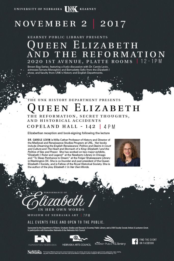 "Queen Elizabeth And The Reformation Kearney Public Library Nov. 2, Noon to 1 p.m. Brown Bag Series, featuring a lively discussion with Dr. Carole Levin, actresses Tamara Meneghini and Bernadette Sefic from the Elizabeth I show, and faculty from UNK's History and English Departments. Queen Elizabeth the reformation, secret thoughts, and historical accidents copeland hall 142, 4 p m unk history department presents Elizabethan reception and book signing following the lecture DR. CAROLE LEVIN is Willa Cather Professor of History and Director of the Medieval and Renaissance StudiesProgram at UNL. Her books include Dreaming the English Renaissance: Politics and Desire in Court and Culture and The Heart and Stomach of a King: Elizabeth I and the Politics of Sex and Power. She has worked on two major exhibits, ""Elizabeth I: Ruler and Legend"" at the Newberry Library in Chicago and ""To Sleep Perchance to Dream"" at the Folger Shakespeare Library in Washington DC. She is co-founder and past president of the Queen Elizabeth I Society, and is Fellow of the Royal Historical Society. She is the author of the play Elizabeth I: In Her Own Words."