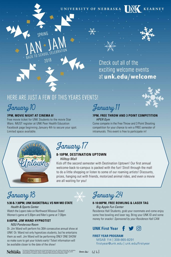 "UNK JANUARY JAMBOREE Tuesday, Jan. 16 5 p.m. – Loper Bingo with free groceries for winners (Louie's Diner) 7 p.m. – ""Life and Legacy of Martin Luther King Jr.,"" with speaker Elwood Watson (Student Union, Ponderosa) Wednesday, Jan. 17 8 to 10 p.m. – Destination Uptown: live music, giveaways, store discounts, games and more (Hilltop Mall) 10 p.m. – $5 movie with free popcorn, ""Jumanji: Welcome to the Jungle"" (Hilltop 4 Theatre) Thursday, Jan. 18 5:30 p.m. – Women's basketball vs Northwest Missouri State (Health and Sports Center) 7:30 p.m. – Men's basketball vs Northwest Missouri State (Health and Sports Center) 8 p.m. – Hypnotist Jim Wand (Student Union, Ponderosa) Saturday, Jan. 20 2 p.m. - Women's basketball vs Missouri Western (Health and Sports Center) 4 p.m. - Men's basketball vs Missouri Western State (Health and Sports Center) Wednesday, Jan. 24 4 p.m. – Stalking Awareness Panel: Kearney Police Department, SAFE Center, UNK Police (Student Union, Ponderosa) 8 to 10 p.m. – Bowling and Laser Tag (Big Apple Fun Center) Thursday, Jan. 25 7 p.m. – Intramural 10-point Pitch Tournament (Mantor Hall Lounge)"