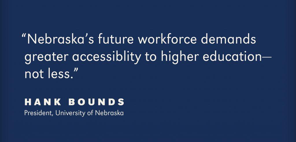 Nebraska's future workforce demands greter accessibility to higher education - not less. - Hank Bounds