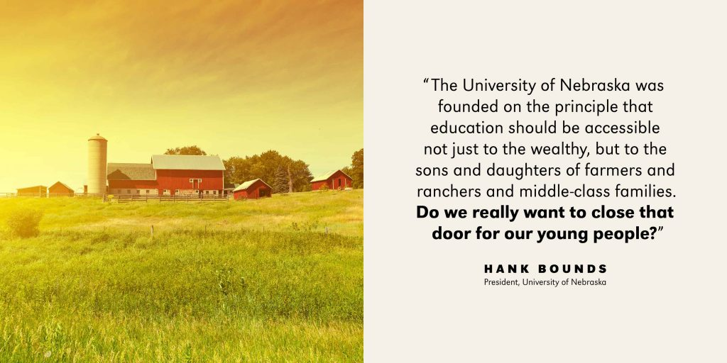 University of Nebrask was founded on the principle that education should be accessible not just to the wealthy, but to the sons and daughters of farmers and ranchers and middle-class families. Do we really want to close that door for our young people? - Hank Bounds