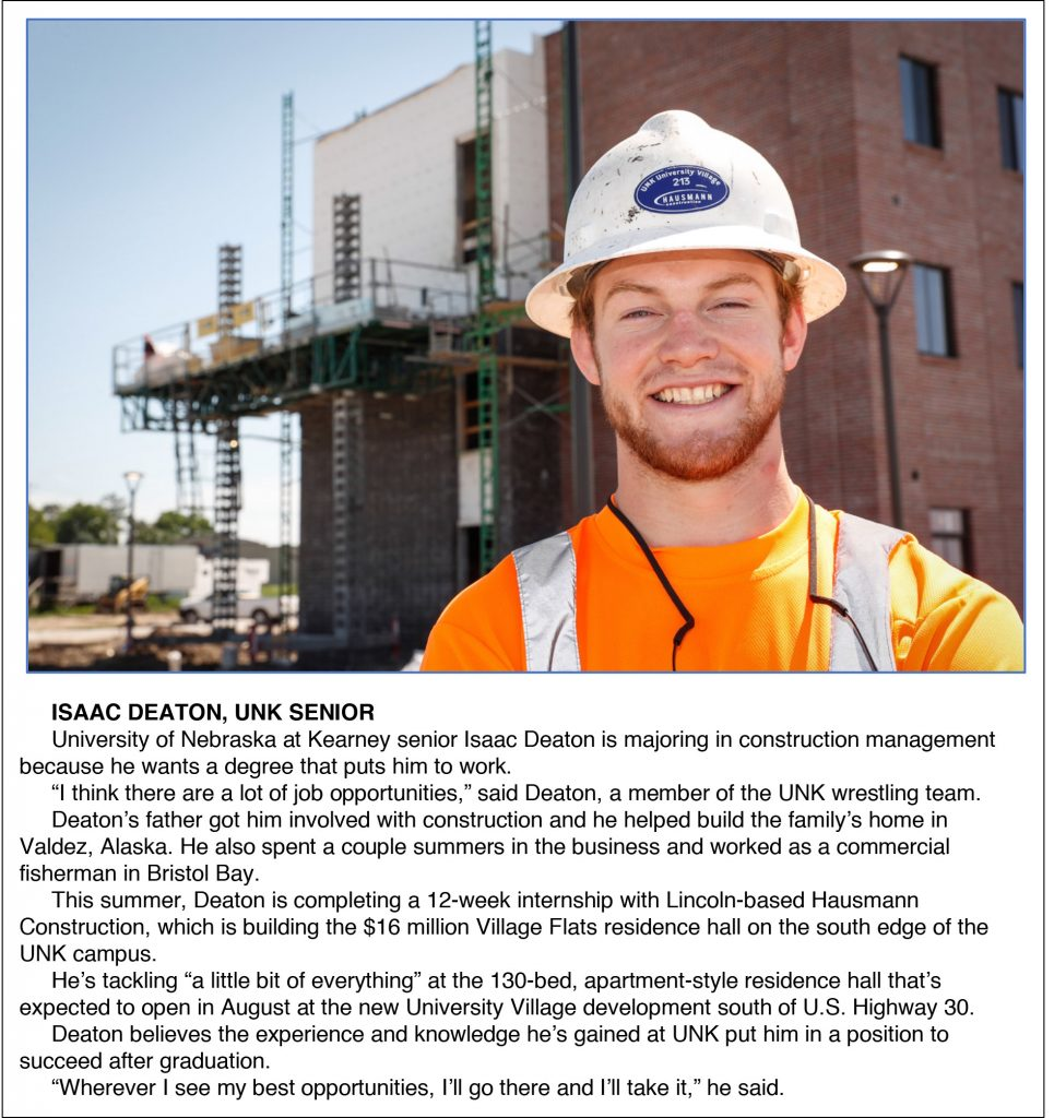 "ISAAC DEATON, UNK SENIOR University of Nebraska at Kearney senior Isaac Deaton is majoring in construction management because he wants a degree that puts him to work. ""I think there are a lot of job opportunities,"" said Deaton, a member of the UNK wrestling team. Deaton's father got him involved with construction and he helped build the family's home in Valdez, Alaska. He also spent a couple summers in the business and worked as a commercial fisherman in Bristol Bay. This summer, Deaton is completing a 12-week internship with Lincoln-based Hausmann Construction, which is building the $16 million Village Flats residence hall on the south edge of the UNK campus. He's tackling ""a little bit of everything"" at the 130-bed, apartment-style residence hall that's expected to open in August at the new University Village development south of U.S. Highway 30. Deaton believes the experience and knowledge he's gained at UNK put him in a position to succeed after graduation. ""Wherever I see my best opportunities, I'll go there and I'll take it,"" he said."