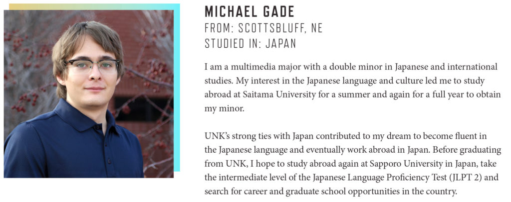 MICHAEL GADE FROM: SCOTTSBLUFF, NE STUDIED IN: JAPAN I am a multimedia major with a double minor in Japanese and international studies. My interest in the Japanese language and culture led me to study abroad at Saitama University for a summer and again for a full year to obtain my minor. UNK's strong ties with Japan contributed to my dream to become fluent in the Japanese language and eventually work abroad in Japan. Before graduating from UNK, I hope to study abroad again at Sapporo University in Japan, take the intermediate level of the Japanese Language Proficiency Test (JLPT 2) and search for career and graduate school opportunities in the country.