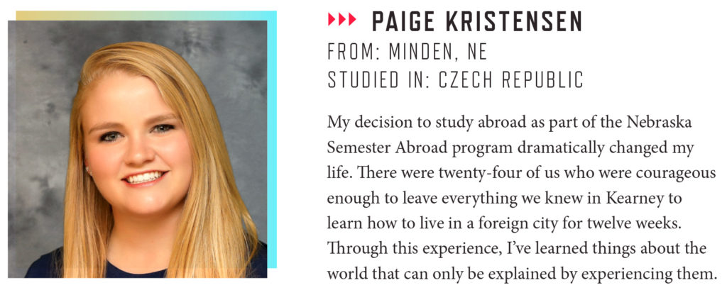 PAIGE KRISTENSEN FROM: MINDEN, NE STUDIED IN: CZECH REPUBLIC My decision to study abroad as part of the Nebraska Semester Abroad program dramatically changed my life. There were twenty-four of us who were courageous enough to leave everything we knew in Kearney to learn how to live in a foreign city for twelve weeks. Through this experience, I've learned things about the world that can only be explained by experiencing them.